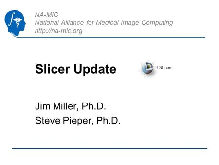 NA-MIC National Alliance for Medical Image Computing  Slicer Update Jim Miller, Ph.D. Steve Pieper, Ph.D.