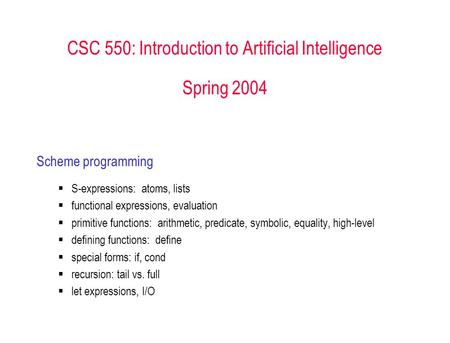 CSC 550: Introduction to Artificial Intelligence Spring 2004 Scheme programming  S-expressions: atoms, lists  functional expressions, evaluation  primitive.