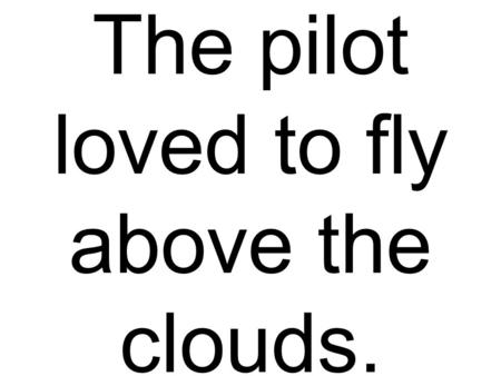 The pilot loved to fly above the clouds.. They eat trout and melon on a wood table.