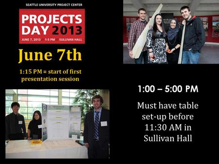 June 7th 1:15 PM = start of first presentation session 1:00 – 5:00 PM Must have table set-up before 11:30 AM in Sullivan Hall.