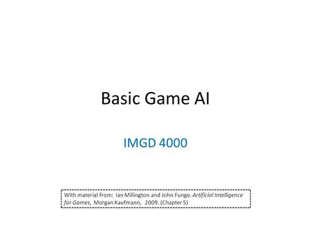 Basic Game AI IMGD 4000 With material from: Ian Millington and John Funge. Artificial Intelligence for Games, Morgan Kaufmann, 2009. (Chapter 5)