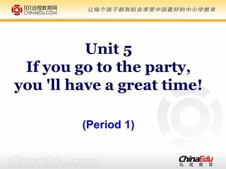 Unit 5 If you go to the party, you 'll have a great time! (Period 1)