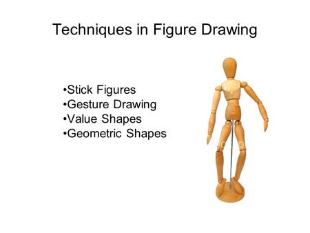 Techniques in Figure Drawing Stick Figures Gesture Drawing Value Shapes Geometric Shapes.