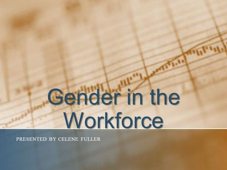 Gender in the Workforce PRESENTED BY CELENE FULLER.