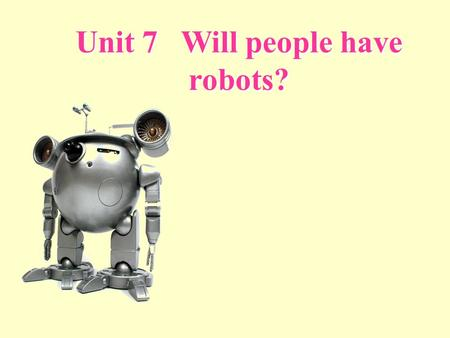Unit 7 Will people have robots?. What will your life be like in ten years?