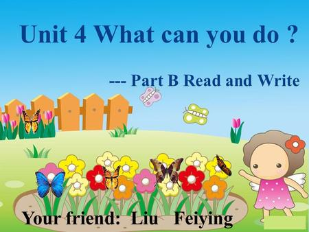 Unit 4 What can you do ? --- Part B Read and Write Your friend: Liu Feiying.
