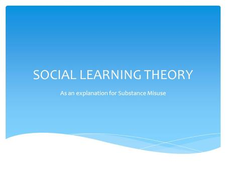 SOCIAL LEARNING THEORY As an explanation for Substance Misuse.