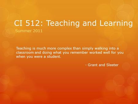 CI 512: Teaching and Learning Summer 2011 Teaching is much more complex than simply walking into a classroom and doing what you remember worked well for.