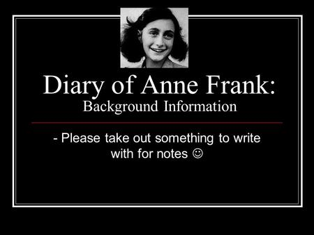Diary of Anne Frank: Background Information - Please take out something to write with for notes.