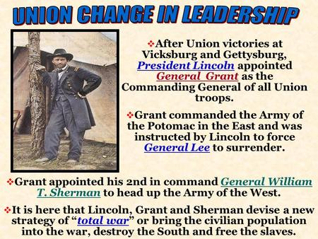  After Union victories at Vicksburg and Gettysburg, President Lincoln appointed General Grant as the Commanding General of all Union troops.  Grant commanded.