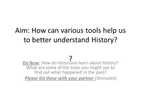 Aim: How can various tools help us to better understand History? ? Do Now: How do historians learn about history? What are some of the tools you might.
