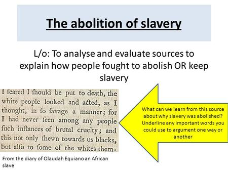 The abolition of slavery L/o: To analyse and evaluate sources to explain how people fought to abolish OR keep slavery From the diary of Olaudah Equiano.