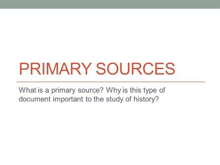 PRIMARY SOURCES What is a primary source? Why is this type of document important to the study of history?