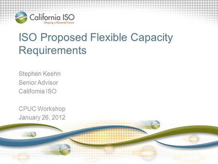 ISO Proposed Flexible Capacity Requirements Stephen Keehn Senior Advisor California ISO CPUC Workshop January 26, 2012.