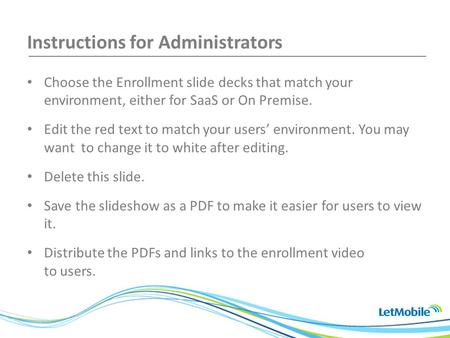 Instructions for Administrators Choose the Enrollment slide decks that match your environment, either for SaaS or On Premise. Edit the red text to match.