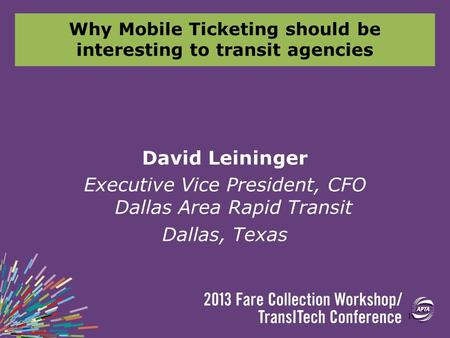 Why Mobile Ticketing should be interesting to transit agencies David Leininger Executive Vice President, CFO Dallas Area Rapid Transit Dallas, Texas 1.