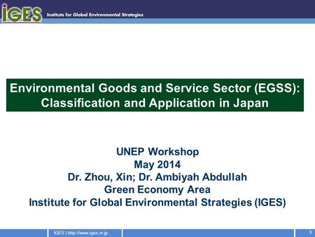 IGES |  1 UNEP Workshop May 2014 Dr. Zhou, Xin; Dr. Ambiyah Abdullah Green Economy Area Institute for Global Environmental Strategies.