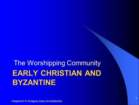 EARLY CHRISTIAN AND BYZANTINE The Worshipping Community Chapters 8+9, Nuttgens, Story of Architecture 1.
