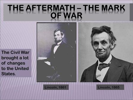 Lincoln, 1861Lincoln, 1865 The Civil War brought a lot of changes to the United States.