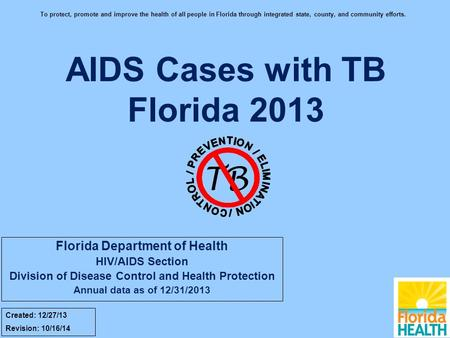 AIDS Cases with TB Florida 2013 TB Created: 12/27/13 Revision: 10/16/14 To protect, promote and improve the health of all people in Florida through integrated.