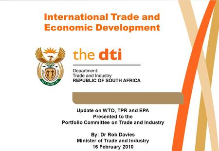 International Trade and Economic Development Update on WTO, TPR and EPA Presented to the Portfolio Committee on Trade and Industry By: Dr Rob Davies Minister.