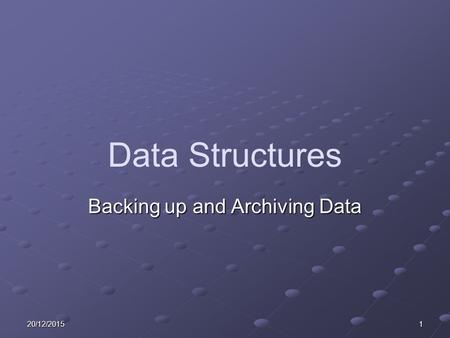 20/12/20151 Data Structures Backing up and Archiving Data.