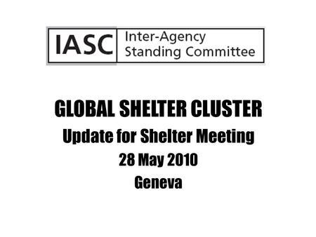 GLOBAL SHELTER CLUSTER Update for Shelter Meeting 28 May 2010 Geneva.