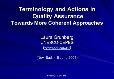 Novi Sad, 4-5 June 2004 Terminology and Actions in Quality Assurance Towards More Coherent Approaches Laura Grunberg UNESCO-CEPES (www.cepes.ro) (Novi.