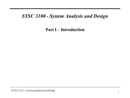 SYSC 3100 - System Analysis and Design 1 Part I – Introduction.