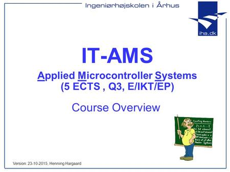 Course Overview IT-AMS Applied Microcontroller Systems (5 ECTS, Q3, E/IKT/EP) Version: 23-10-2015, Henning Hargaard.