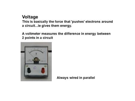 Voltage This is basically the force that 'pushes' electrons around a circuit...ie gives them energy. A voltmeter measures the difference in energy between.