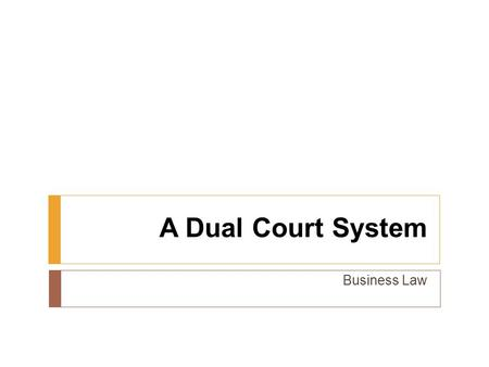 A Dual Court System Business Law. Previously…  Explain the need for laws.  Compare the different sources of law.  Examine the constitutional basis.