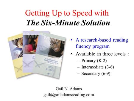 Getting Up to Speed with The Six-Minute Solution A research-based reading fluency program Available in three levels : –Primary (K-2) –Intermediate (3-6)