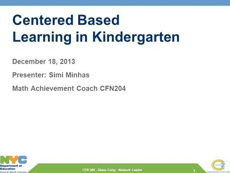 CFN 204 · Diane Foley · Network Leader Centered Based Learning in Kindergarten December 18, 2013 Presenter: Simi Minhas Math Achievement Coach CFN204 1.