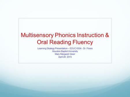 Multisensory Phonics Instruction & Oral Reading Fluency Learning Strategy Presentation – EDUC 6304 - Dr. Flores Houston Baptist University Mary Margaret.
