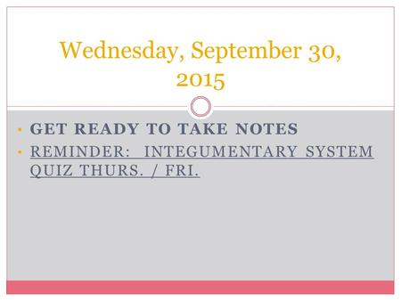 GET READY TO TAKE NOTES REMINDER: INTEGUMENTARY SYSTEM QUIZ THURS. / FRI. Wednesday, September 30, 2015.