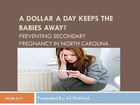 A DOLLAR A DAY KEEPS THE BABIES AWAY? PREVENTING SECONDARY PREGNANCY IN NORTH CAROLINA Presented By: AJ Bickford PADM 5111.