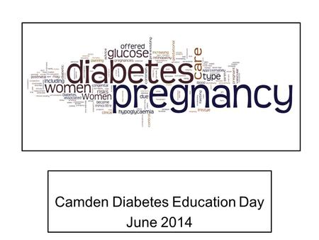 Camden Diabetes Education Day June 2014. In England and Wales: 650,000 deliveries each year 2-5% pregnancies involve women with diabetes 87.5% gestational.