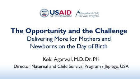 The Opportunity and the Challenge Delivering More for Mothers and Newborns on the Day of Birth Koki Agarwal, M.D. Dr. PH Director Maternal and Child Survival.