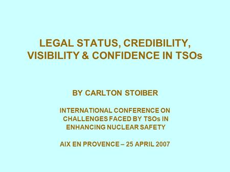 LEGAL STATUS, CREDIBILITY, VISIBILITY & CONFIDENCE IN TSOs BY CARLTON STOIBER INTERNATIONAL CONFERENCE ON CHALLENGES FACED BY TSOs IN ENHANCING NUCLEAR.