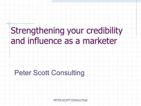 PETER SCOTT CONSULTING Strengthening your credibility and influence as a marketer Peter Scott Consulting.