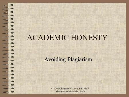 © 2001 Christine W. Laws, Patricia F. Sherman, & Richard C. Zath ACADEMIC HONESTY Avoiding Plagiarism.