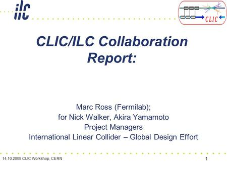 14.10.2008 CLIC Workshop, CERN 1 CLIC/ILC Collaboration Report: Marc Ross (Fermilab); for Nick Walker, Akira Yamamoto Project Managers International Linear.