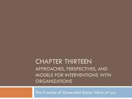CHAPTER THIRTEEN APPROACHES, PERSPECTIVES, AND MODELS FOR INTERVENTIONS WITH ORGANIZATIONS The Practice of Generalist Social Work (2 nd ed.)