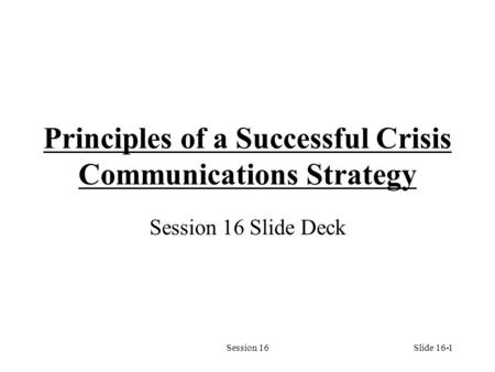 Session 161 Principles of a Successful Crisis Communications Strategy Session 16 Slide Deck Slide 16-