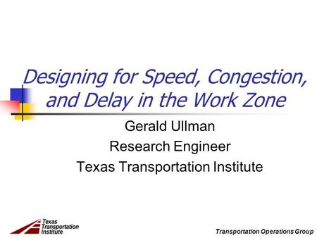 Transportation Operations Group Designing for Speed, Congestion, and Delay in the Work Zone Gerald Ullman Research Engineer Texas Transportation Institute.