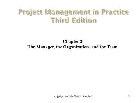 Copyright 2007 John Wiley & Sons, Inc.2-1 Chapter 2 The Manager, the Organization, and the Team.