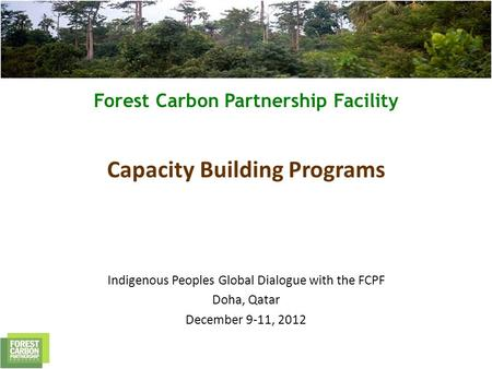 Forest Carbon Partnership Facility Capacity Building Programs Indigenous Peoples Global Dialogue with the FCPF Doha, Qatar December 9-11, 2012.