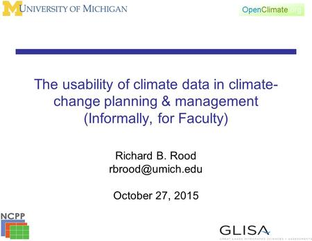 The usability of climate data in climate- change planning & management (Informally, for Faculty) Richard B. Rood October 27, 2015.