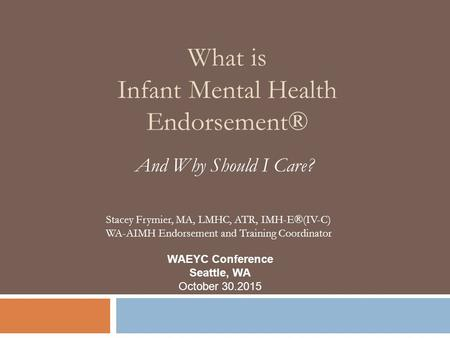 What is Infant Mental Health Endorsement® And Why Should I Care? WAEYC Conference Seattle, WA October 30.2015 Stacey Frymier, MA, LMHC, ATR, IMH-E®(IV-C)
